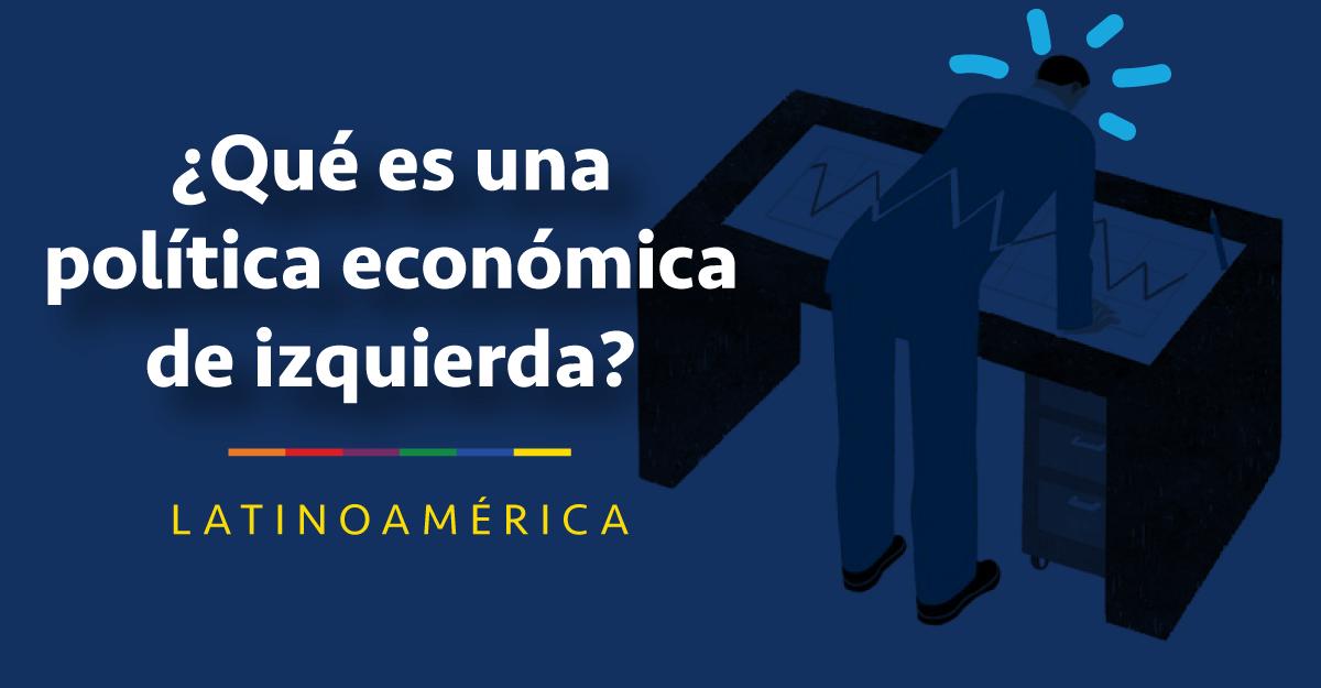 (Re) Marcando la cancha de la izquierda económica latinoamericana – 6 grandes disyuntivas de la política económica